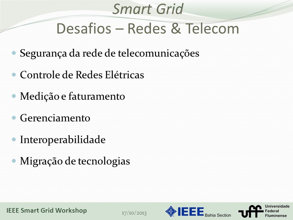 Smart Grid Desafios – Redes & Telecom Segurança da rede de telecomunicações Controle de Redes Elétricas Medição e faturamento Gerenciamento Interoperabilidade Migração de tecnologias 17/10/2013 IEEE Smart Grid Workshop