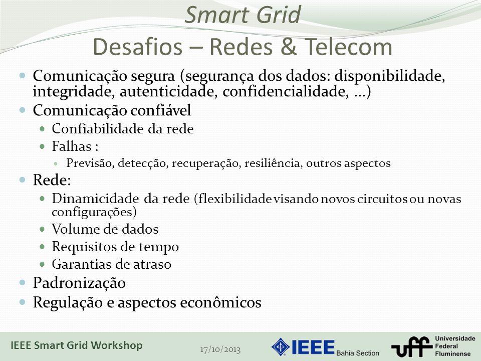 Smart Grid Desafios – Redes & Telecom Comunicação segura (segurança dos dados: disponibilidade, integridade, autenticidade, confidencialidade,...) Comunicação confiável Confiabilidade da rede Falhas : Previsão, detecção, recuperação, resiliência, outros aspectos Rede: Dinamicidade da rede (flexibilidade visando novos circuitos ou novas configurações) Volume de dados Requisitos de tempo Garantias de atraso Padronização Regulação e aspectos econômicos 17/10/2013 IEEE Smart Grid Workshop