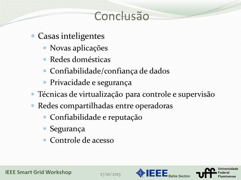 Conclusão 17/10/2013 Casas inteligentes Novas aplicações Redes domésticas Confiabilidade/confiança de dados Privacidade e segurança Técnicas de virtualização para controle e supervisão Redes compartilhadas entre operadoras Confiabilidade e reputação Segurança Controle de acesso IEEE Smart Grid Workshop