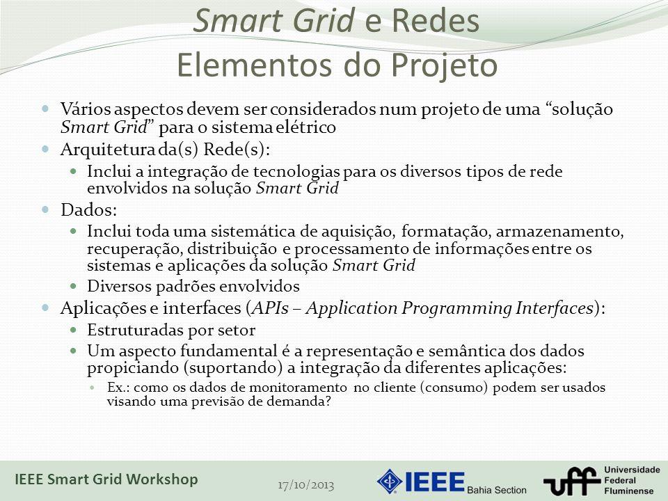 Smart Grid e Redes Elementos do Projeto Vários aspectos devem ser considerados num projeto de uma solução Smart Grid para o sistema elétrico Arquitetura da(s) Rede(s): Inclui a integração de tecnologias para os diversos tipos de rede envolvidos na solução Smart Grid Dados: Inclui toda uma sistemática de aquisição, formatação, armazenamento, recuperação, distribuição e processamento de informações entre os sistemas e aplicações da solução Smart Grid Diversos padrões envolvidos Aplicações e interfaces (APIs – Application Programming Interfaces): Estruturadas por setor Um aspecto fundamental é a representação e semântica dos dados propiciando (suportando) a integração da diferentes aplicações: Ex.: como os dados de monitoramento no cliente (consumo) podem ser usados visando uma previsão de demanda.