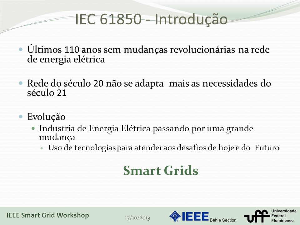 IEC 61850 - Introdução Últimos 110 anos sem mudanças revolucionárias na rede de energia elétrica Rede do século 20 não se adapta mais as necessidades do século 21 Evolução Industria de Energia Elétrica passando por uma grande mudança Uso de tecnologias para atender aos desafios de hoje e do Futuro Smart Grids 17/10/2013 IEEE Smart Grid Workshop