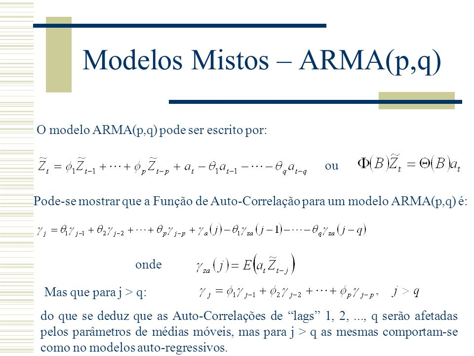 Modelos Mistos – ARMA(p,q) O modelo ARMA(p,q) pode ser escrito por: ou Pode-se mostrar que a Função de Auto-Correlação para um modelo ARMA(p,q) é: Mas