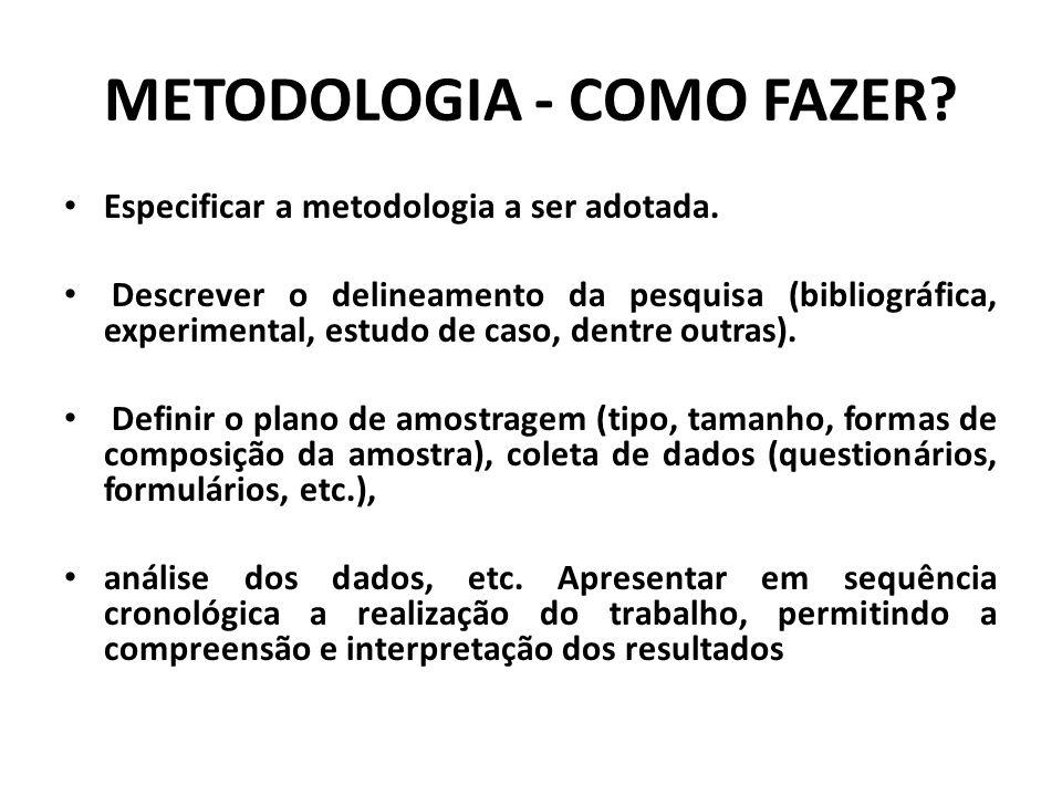 METODOLOGIA - COMO FAZER? Especificar a metodologia a ser adotada. Descrever o delineamento da pesquisa (bibliográfica, experimental, estudo de caso,