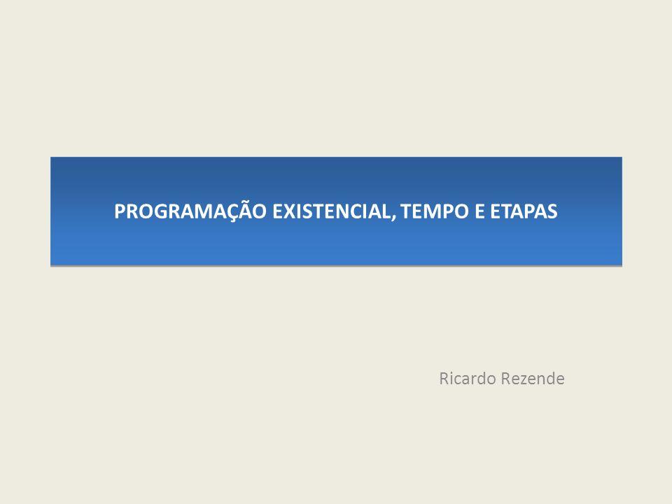 PROGRAMAÇÃO EXISTENCIAL, TEMPO E ETAPAS Ricardo Rezende