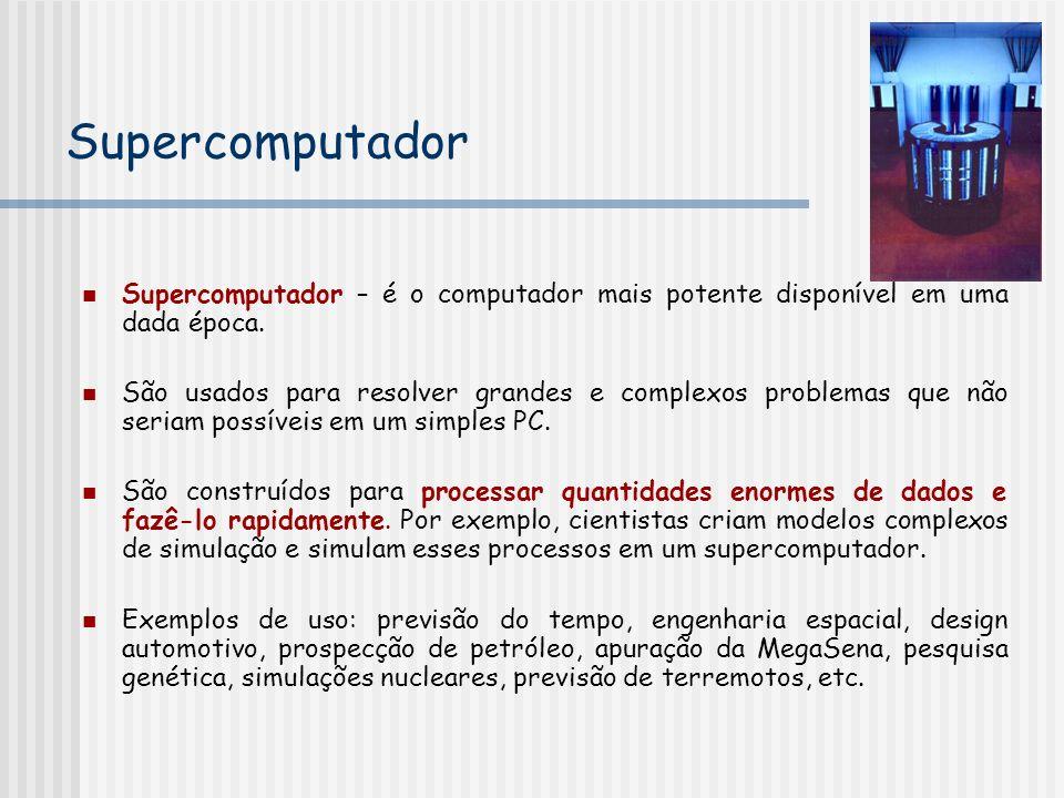 Supercomputador Supercomputador – é o computador mais potente disponível em uma dada época. São usados para resolver grandes e complexos problemas que