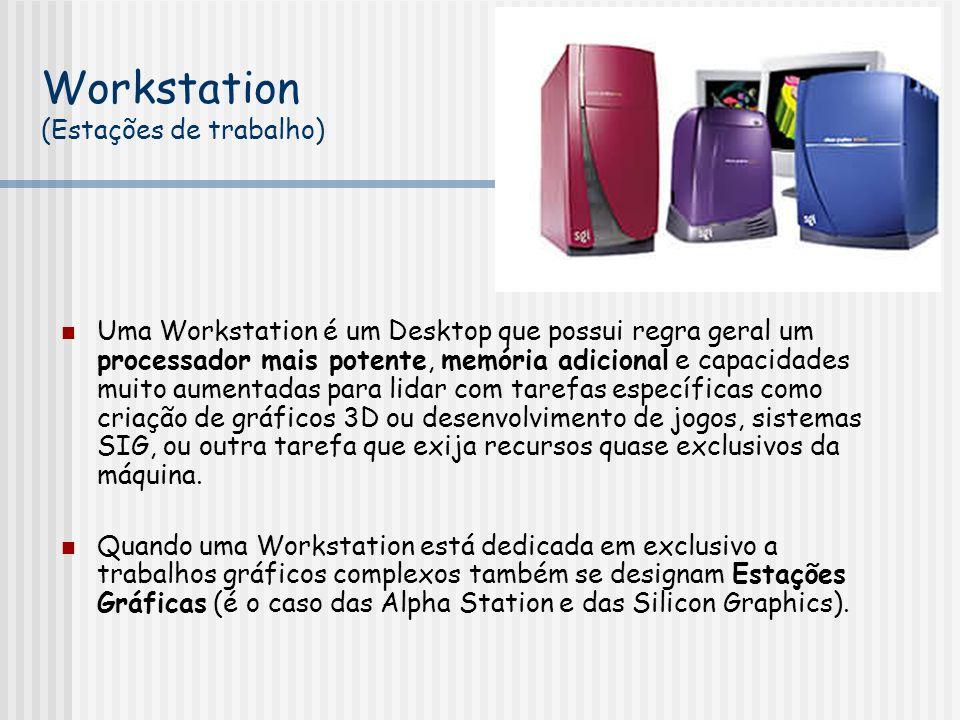 Workstation (Estações de trabalho) Uma Workstation é um Desktop que possui regra geral um processador mais potente, memória adicional e capacidades muito aumentadas para lidar com tarefas específicas como criação de gráficos 3D ou desenvolvimento de jogos, sistemas SIG, ou outra tarefa que exija recursos quase exclusivos da máquina.