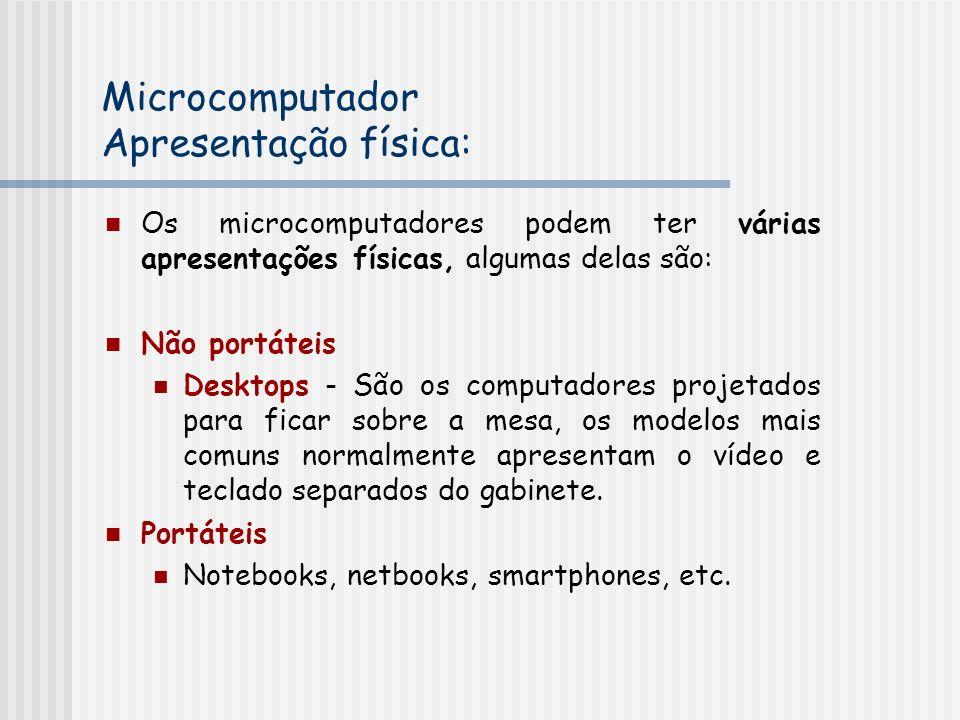 Microcomputador Apresentação física: Os microcomputadores podem ter várias apresentações físicas, algumas delas são: Não portáteis Desktops - São os computadores projetados para ficar sobre a mesa, os modelos mais comuns normalmente apresentam o vídeo e teclado separados do gabinete.