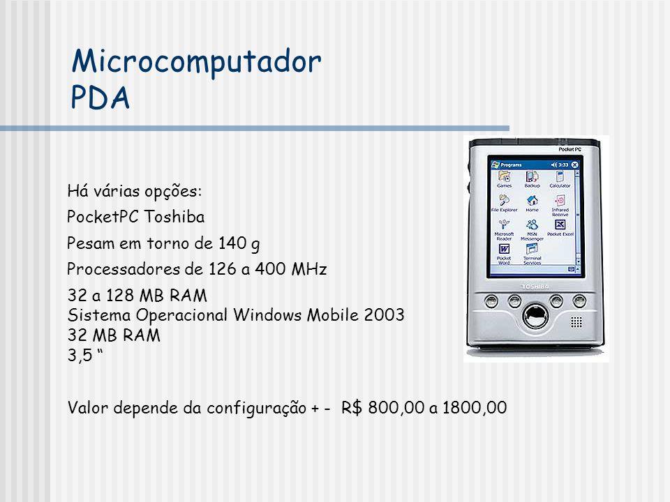 Há várias opções: PocketPC Toshiba Pesam em torno de 140 g Processadores de 126 a 400 MHz 32 a 128 MB RAM Sistema Operacional Windows Mobile 2003 32 MB RAM 3,5 Valor depende da configuração + - R$ 800,00 a 1800,00 Microcomputador PDA