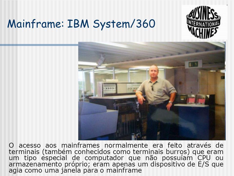 Mainframe: IBM System/360 O acesso aos mainframes normalmente era feito através de terminais (também conhecidos como terminais burros) que eram um tipo especial de computador que não possuíam CPU ou armazenamento próprio; eram apenas um dispositivo de E/S que agia como uma janela para o mainframe