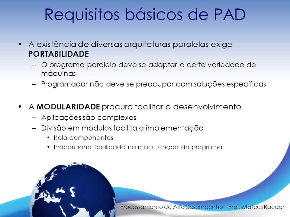 Processamento de Alto Desempenho – Prof. Mateus Raeder Requisitos básicos de PAD A existência de diversas arquiteturas paralelas exige PORTABILIDADE –