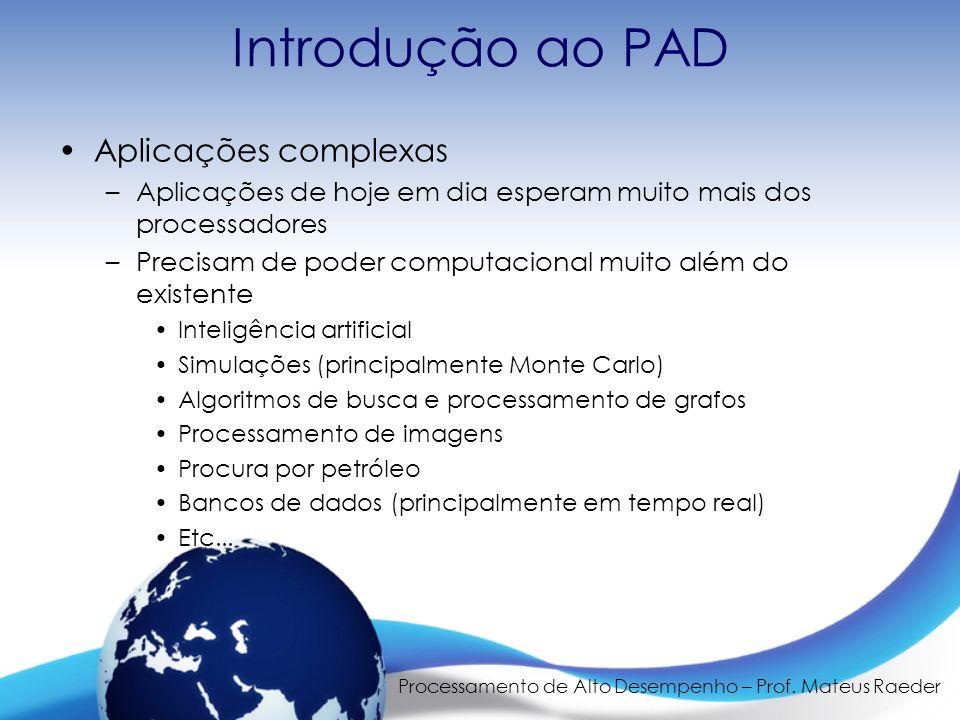Processamento de Alto Desempenho – Prof. Mateus Raeder Introdução ao PAD Aplicações complexas –Aplicações de hoje em dia esperam muito mais dos proces