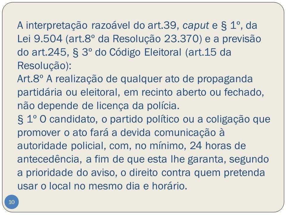 A interpretação razoável do art.39, caput e § 1º, da Lei 9.504 (art.8º da Resolução 23.370) e a previsão do art.245, § 3º do Código Eleitoral (art.15