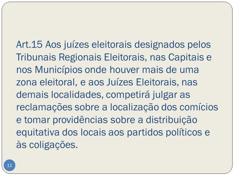 Art.15 Aos juízes eleitorais designados pelos Tribunais Regionais Eleitorais, nas Capitais e nos Municípios onde houver mais de uma zona eleitoral, e