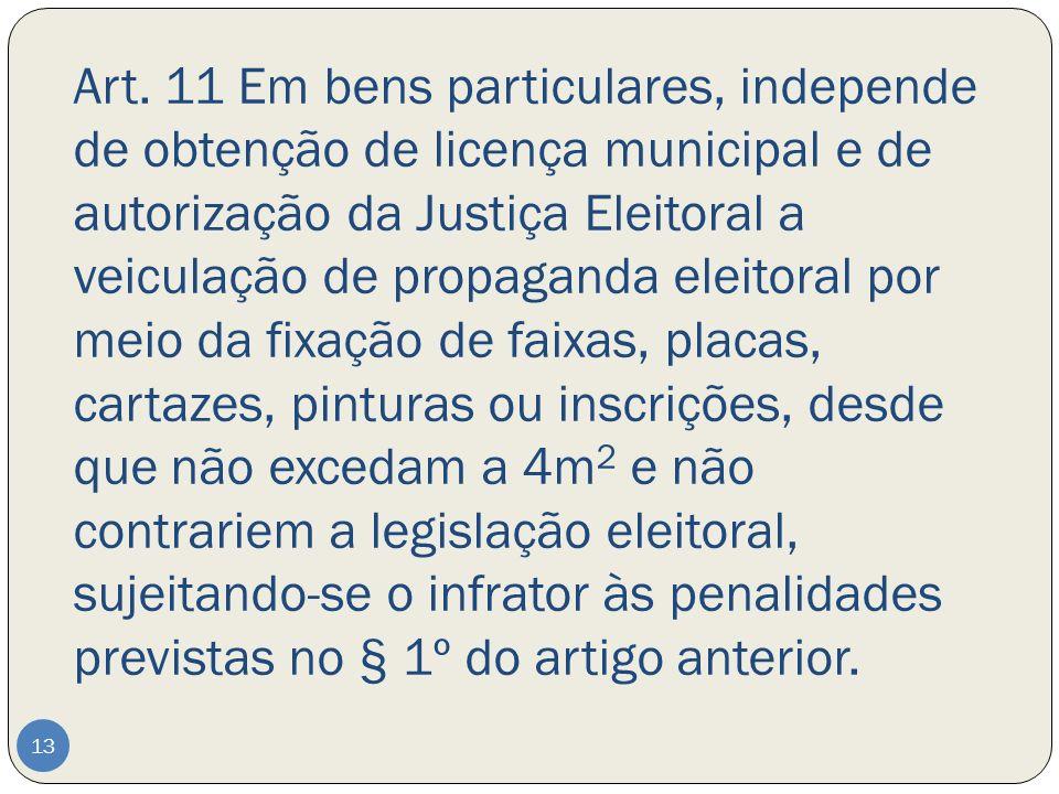 Art. 11 Em bens particulares, independe de obtenção de licença municipal e de autorização da Justiça Eleitoral a veiculação de propaganda eleitoral po