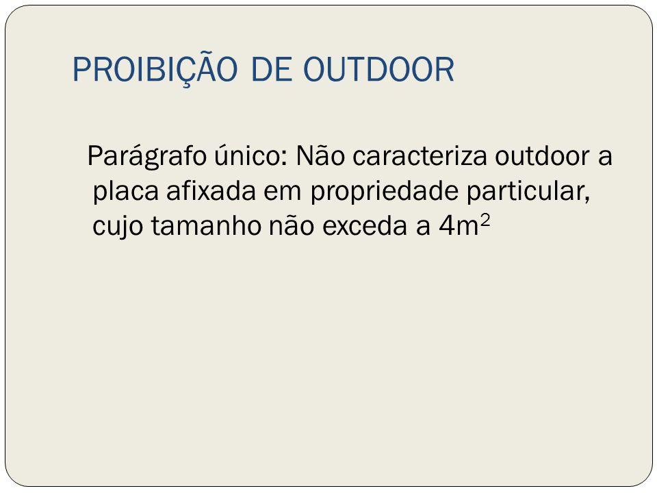 PROIBIÇÃO DE OUTDOOR Parágrafo único: Não caracteriza outdoor a placa afixada em propriedade particular, cujo tamanho não exceda a 4m 2