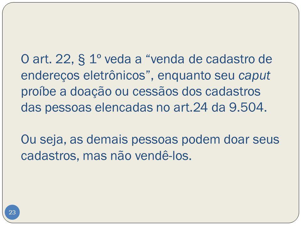 O art. 22, § 1º veda a venda de cadastro de endereços eletrônicos, enquanto seu caput proíbe a doação ou cessãos dos cadastros das pessoas elencadas n