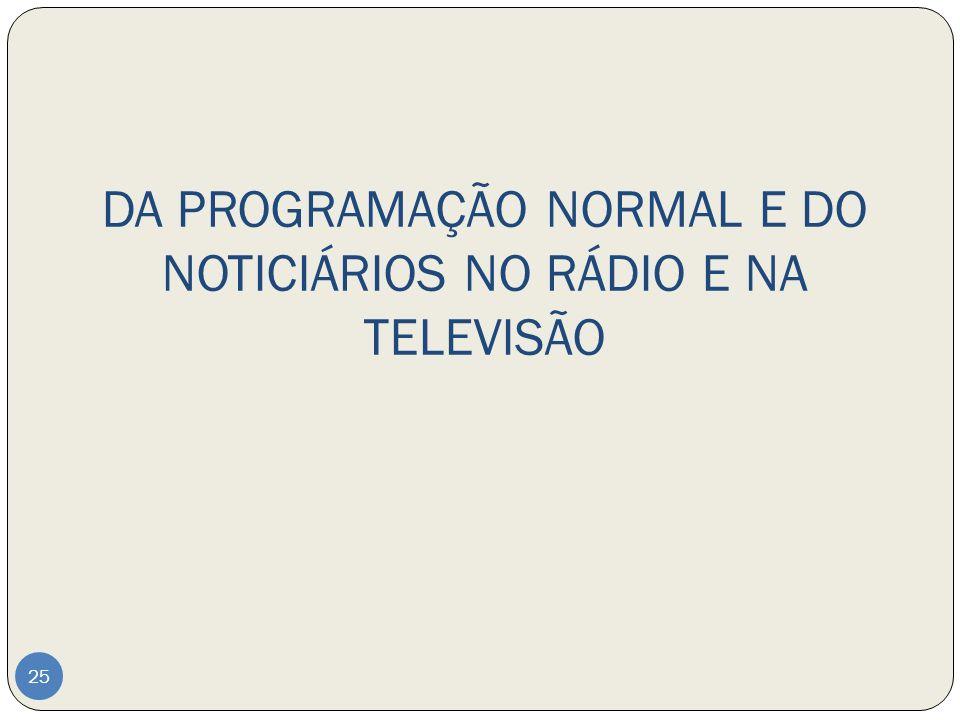 DA PROGRAMAÇÃO NORMAL E DO NOTICIÁRIOS NO RÁDIO E NA TELEVISÃO 25