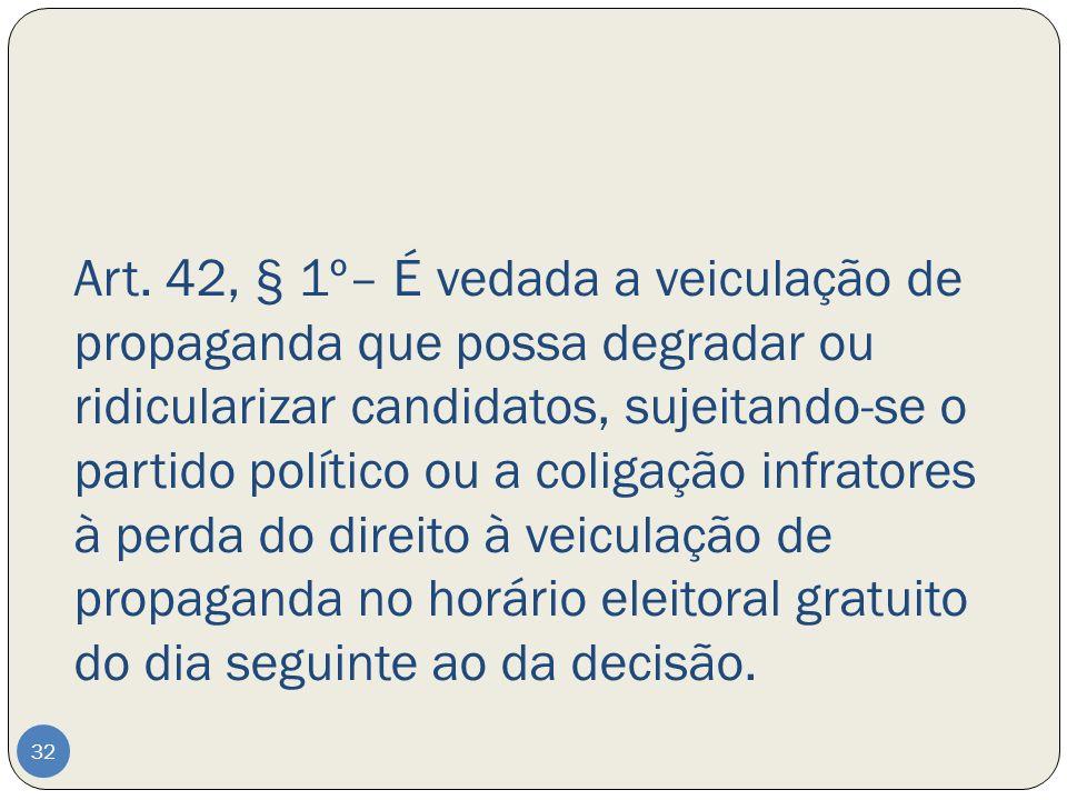 Art. 42, § 1º– É vedada a veiculação de propaganda que possa degradar ou ridicularizar candidatos, sujeitando-se o partido político ou a coligação inf