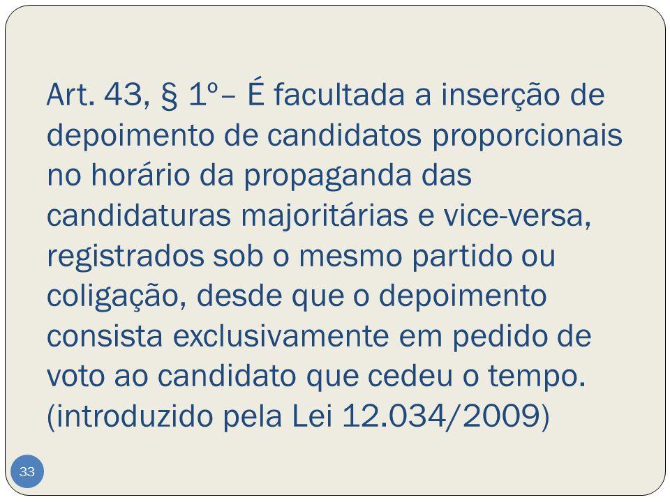 Art. 43, § 1º– É facultada a inserção de depoimento de candidatos proporcionais no horário da propaganda das candidaturas majoritárias e vice-versa, r