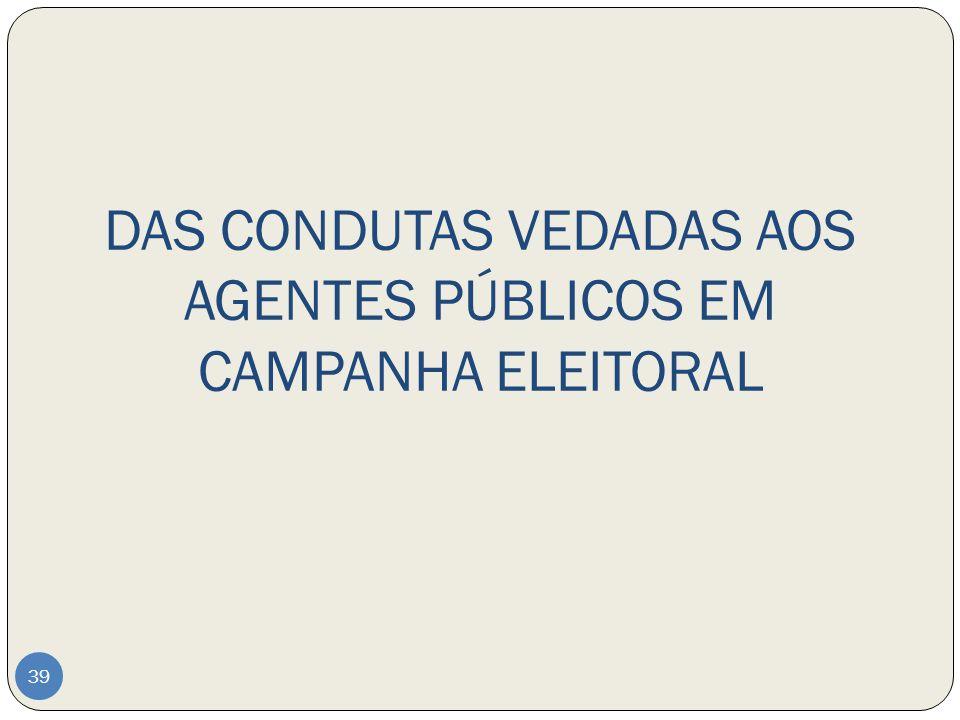 DAS CONDUTAS VEDADAS AOS AGENTES PÚBLICOS EM CAMPANHA ELEITORAL 39