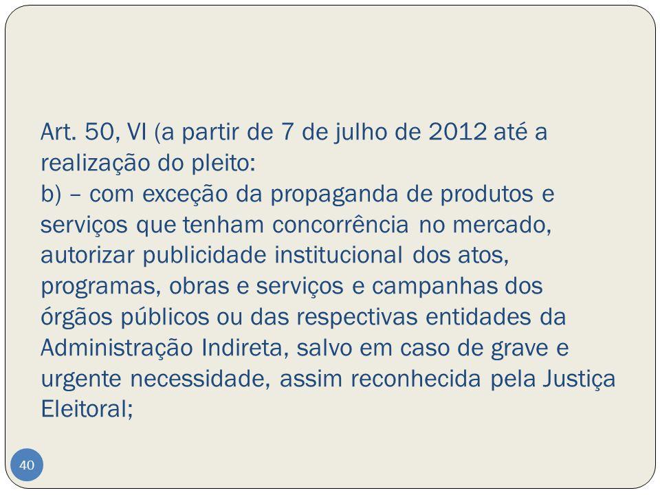 Art. 50, VI (a partir de 7 de julho de 2012 até a realização do pleito: b) – com exceção da propaganda de produtos e serviços que tenham concorrência