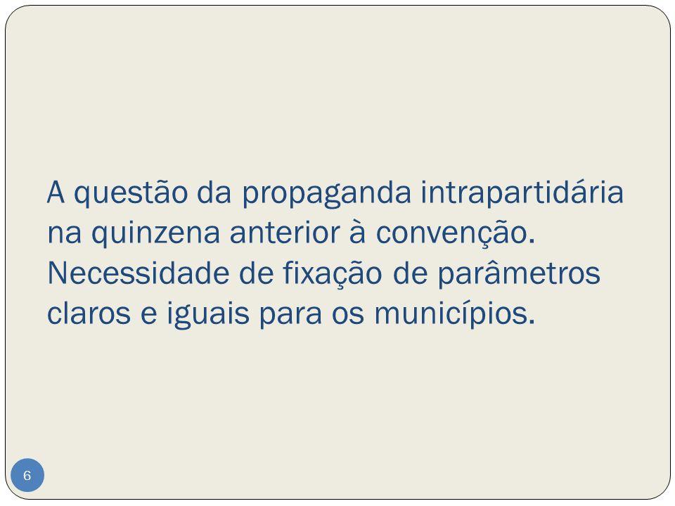 A questão da propaganda intrapartidária na quinzena anterior à convenção. Necessidade de fixação de parâmetros claros e iguais para os municípios. 6