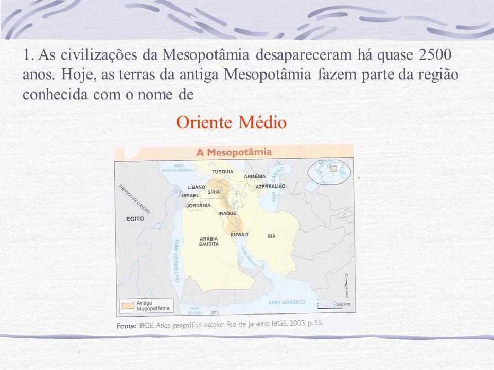 1. As civilizações da Mesopotâmia desapareceram há quase 2500 anos. Hoje, as terras da antiga Mesopotâmia fazem parte da região conhecida com o nome d