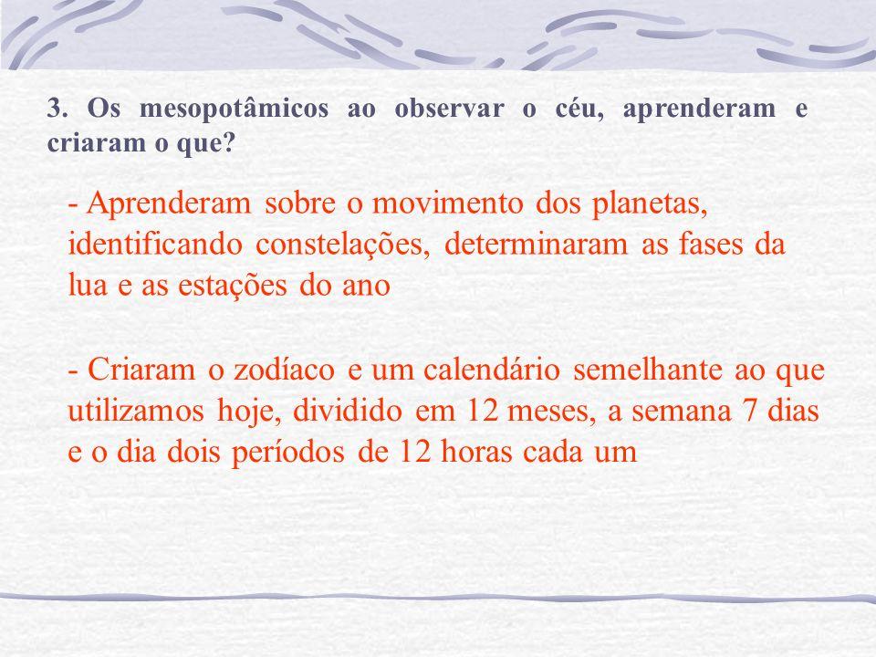 3. Os mesopotâmicos ao observar o céu, aprenderam e criaram o que? - Aprenderam sobre o movimento dos planetas, identificando constelações, determinar