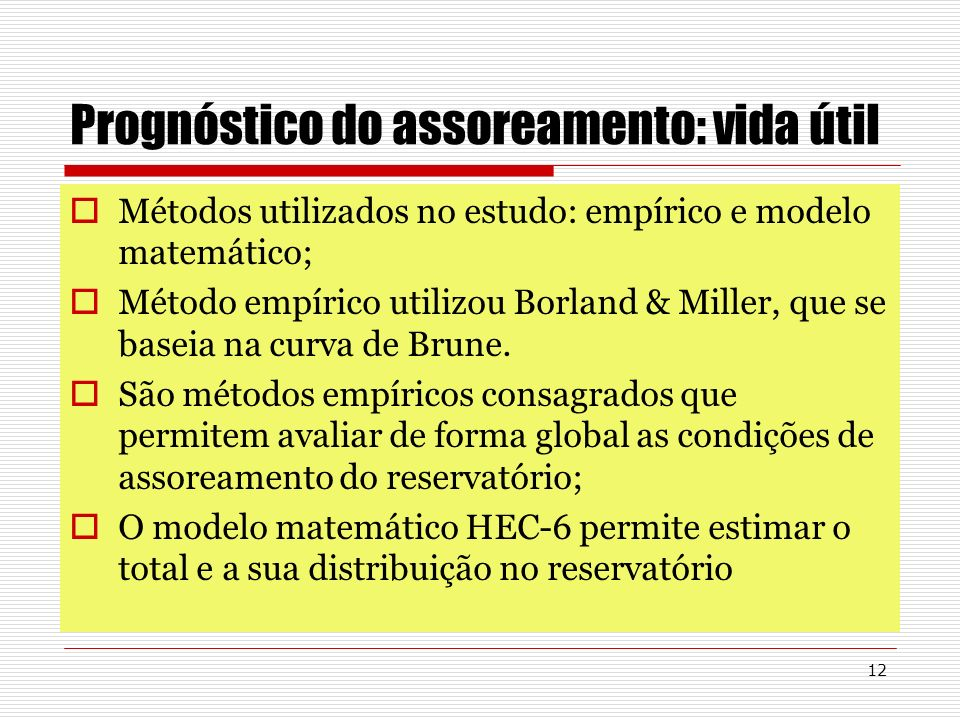 12 Prognóstico do assoreamento: vida útil Métodos utilizados no estudo: empírico e modelo matemático; Método empírico utilizou Borland & Miller, que s