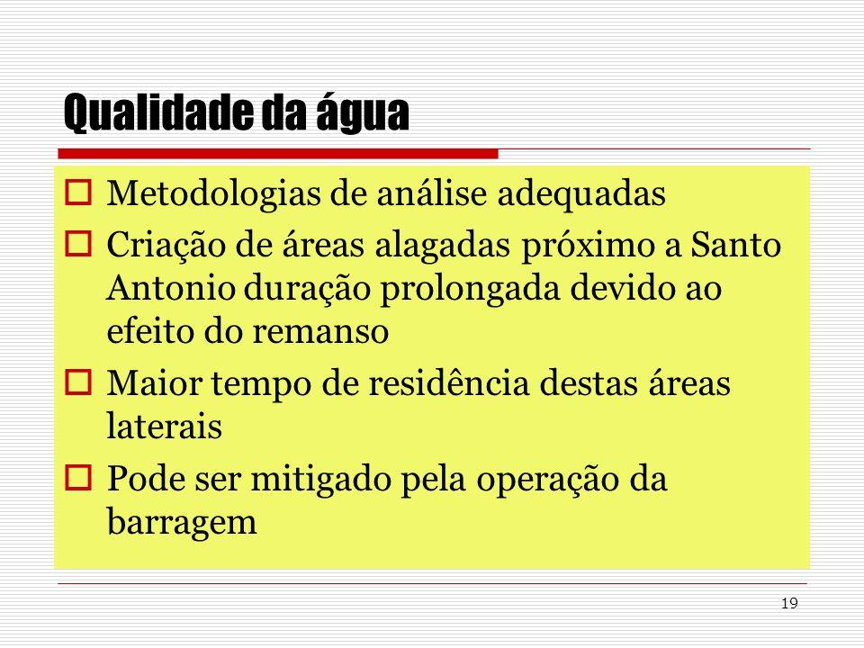 19 Qualidade da água Metodologias de análise adequadas Criação de áreas alagadas próximo a Santo Antonio duração prolongada devido ao efeito do remans