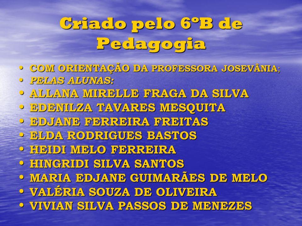 Criado pelo 6ºB de Pedagogia COM ORIENTAÇÃO DA PROFESSORA JOSEVÂNIA ; COM ORIENTAÇÃO DA PROFESSORA JOSEVÂNIA ; PELAS ALUNAS: PELAS ALUNAS: ALLANA MIRE