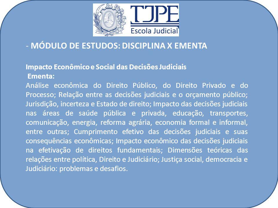 - MÓDULO DE ESTUDOS: DISCIPLINA X EMENTA Impacto Econômico e Social das Decisões Judiciais Ementa: Análise econômica do Direito Público, do Direito Pr
