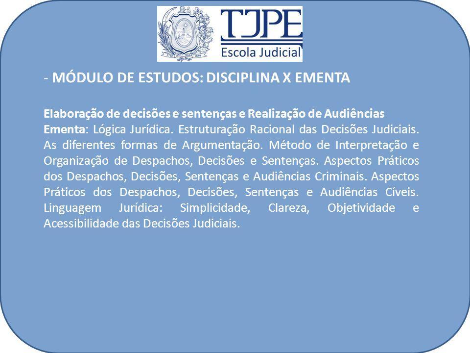 - MÓDULO DE ESTUDOS: DISCIPLINA X EMENTA Elaboração de decisões e sentenças e Realização de Audiências Ementa: Lógica Jurídica. Estruturação Racional