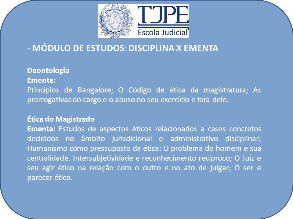 - MÓDULO DE ESTUDOS: DISCIPLINA X EMENTA Deontologia Ementa: Princípios de Bangalore; O Código de ética da magistratura; As prerrogativas do cargo e o