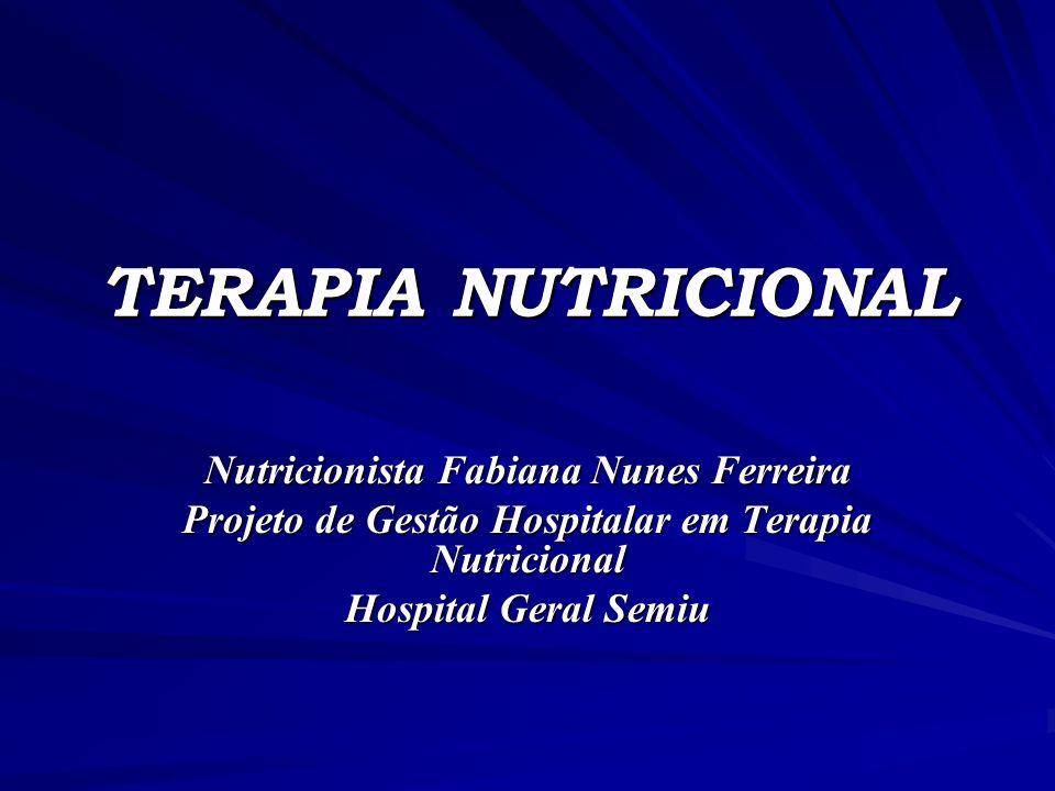 TERAPIA NUTRICIONAL Nutricionista Fabiana Nunes Ferreira Projeto de Gestão Hospitalar em Terapia Nutricional Hospital Geral Semiu