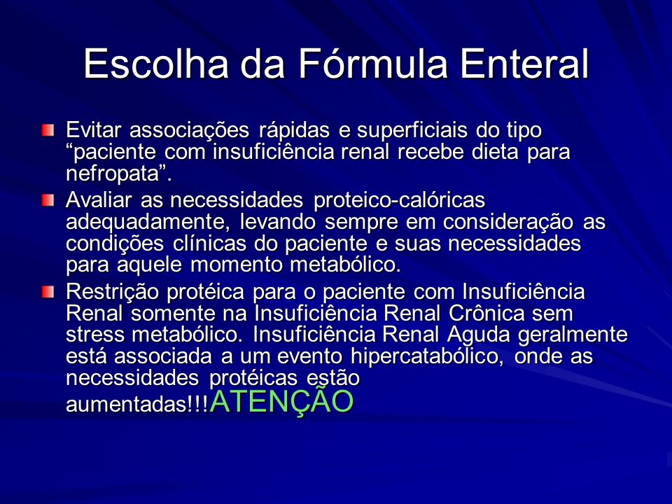 Escolha da Fórmula Enteral Evitar associações rápidas e superficiais do tipo paciente com insuficiência renal recebe dieta para nefropata. Avaliar as