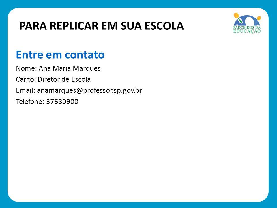 Entre em contato Nome: Ana Maria Marques Cargo: Diretor de Escola Email: anamarques@professor.sp.gov.br Telefone: 37680900 PARA REPLICAR EM SUA ESCOLA