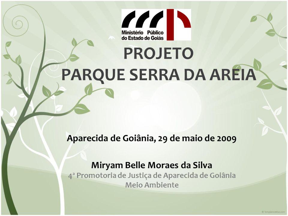 PROJETO PARQUE SERRA DA AREIA Aparecida de Goiânia, 29 de maio de 2009 Miryam Belle Moraes da Silva 4ª Promotoria de Justiça de Aparecida de Goiânia M