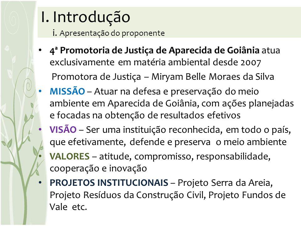 I.Introdução i. Apresentação do proponente 4ª Promotoria de Justiça de Aparecida de Goiânia atua exclusivamente em matéria ambiental desde 2007 Promot