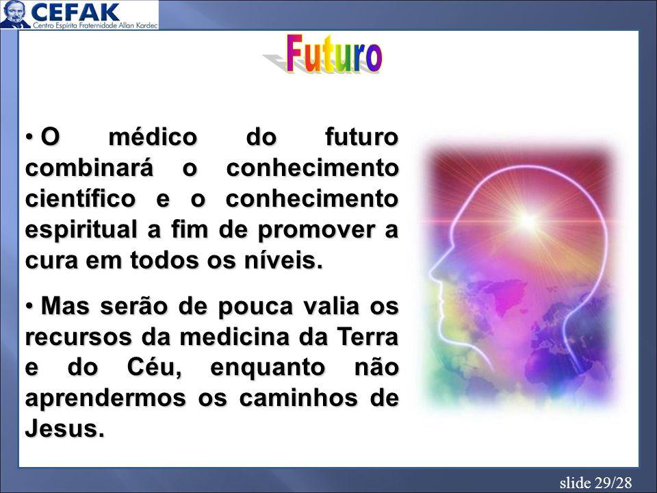 slide 29/28 O médico do futuro combinará o conhecimento científico e o conhecimento espiritual a fim de promover a cura em todos os níveis. O médico d