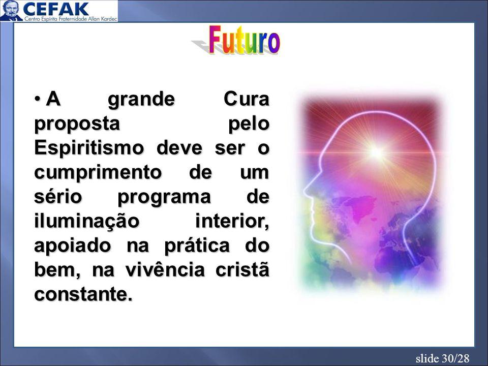 slide 30/28 A grande Cura proposta pelo Espiritismo deve ser o cumprimento de um sério programa de iluminação interior, apoiado na prática do bem, na