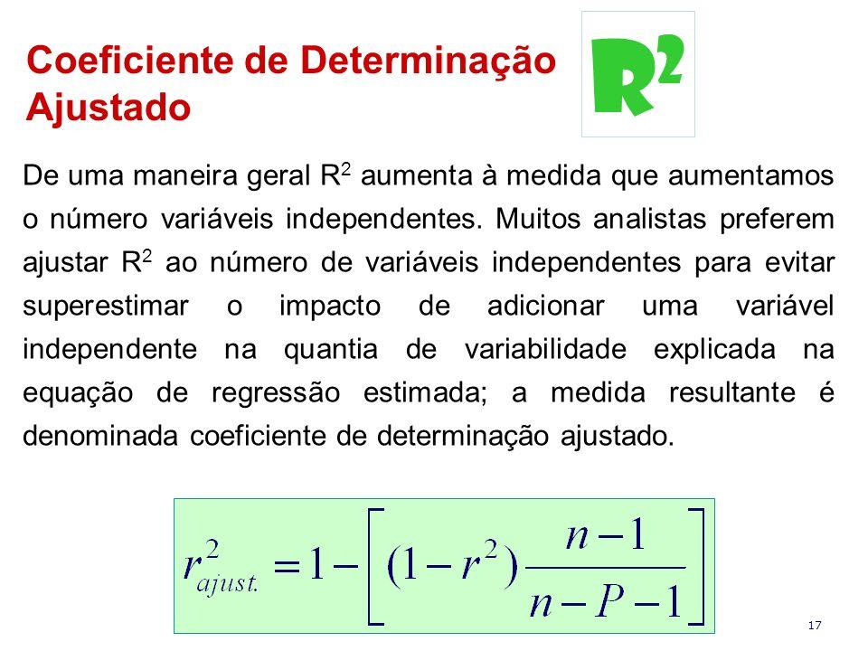 17 Coeficiente de Determinação Ajustado De uma maneira geral R 2 aumenta à medida que aumentamos o número variáveis independentes. Muitos analistas pr