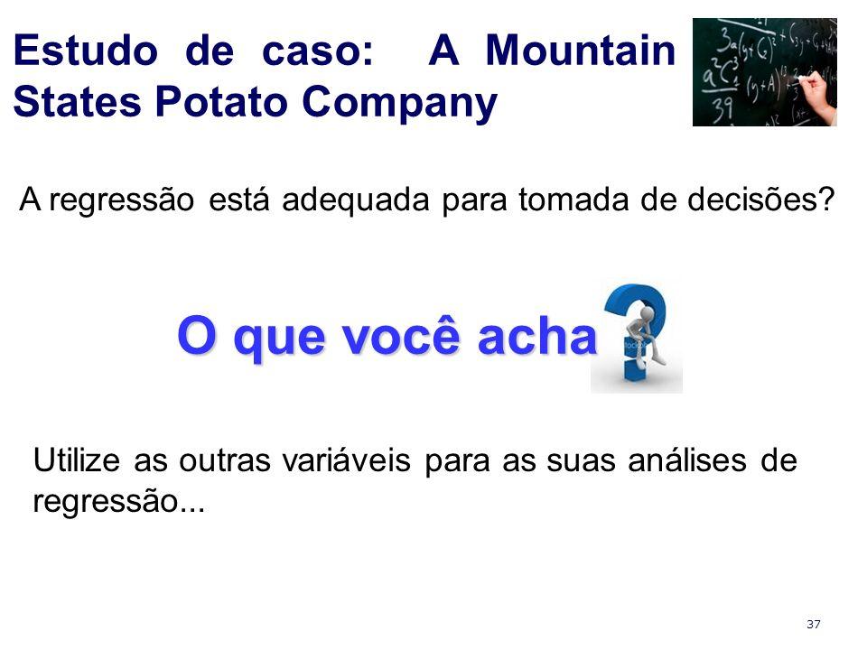 37 Estudo de caso: A Mountain States Potato Company Utilize as outras variáveis para as suas análises de regressão... A regressão está adequada para t
