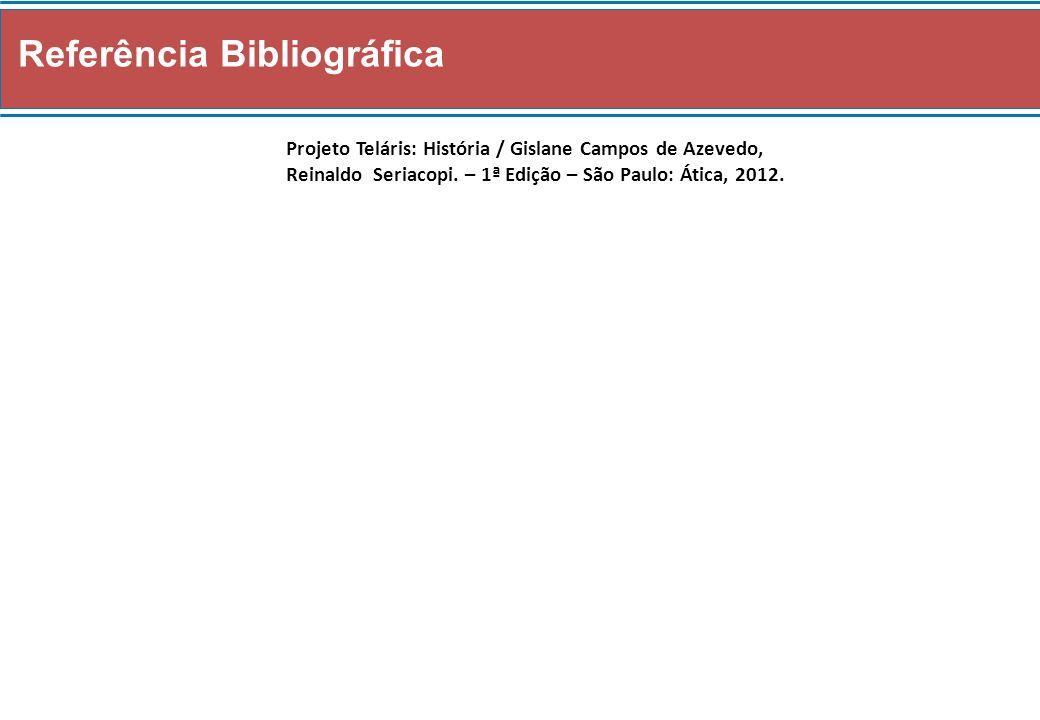 Referência Bibliográfica Projeto Teláris: História / Gislane Campos de Azevedo, Reinaldo Seriacopi. – 1ª Edição – São Paulo: Ática, 2012.
