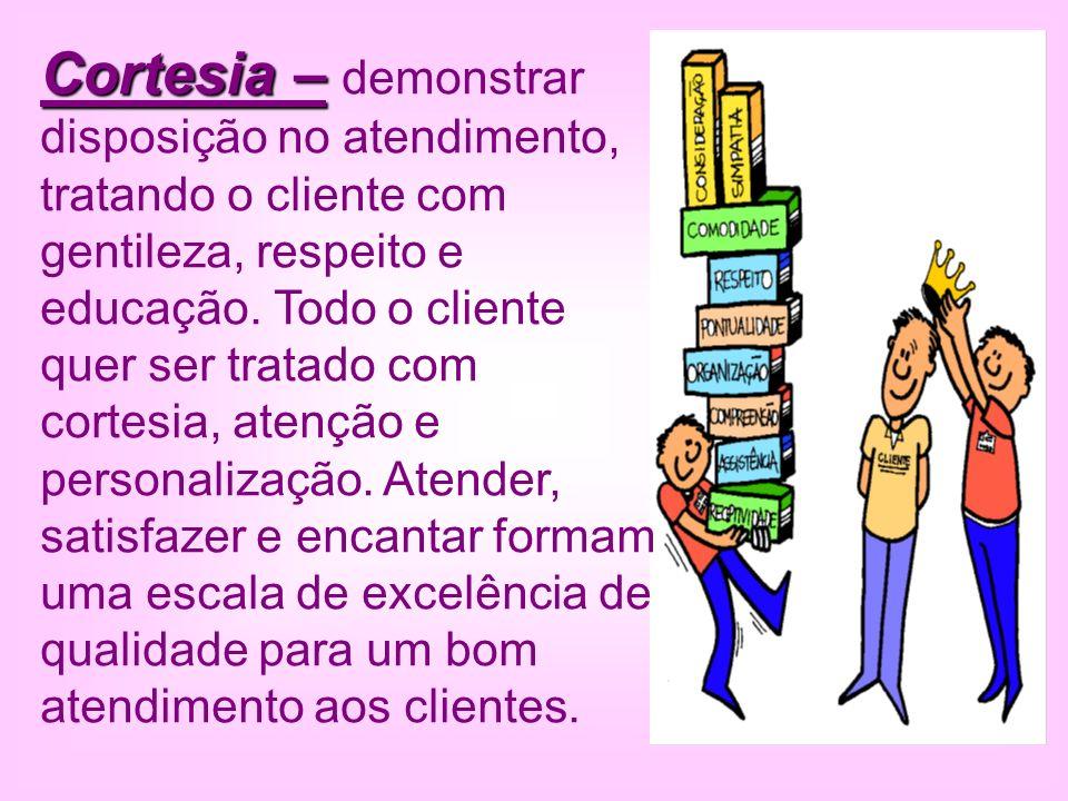 Cortesia – Cortesia – demonstrar disposição no atendimento, tratando o cliente com gentileza, respeito e educação. Todo o cliente quer ser tratado com