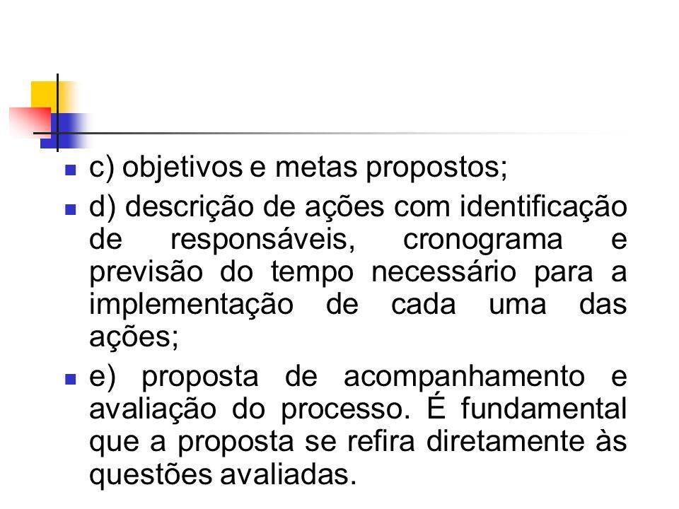 c) objetivos e metas propostos; d) descrição de ações com identificação de responsáveis, cronograma e previsão do tempo necessário para a implementação de cada uma das ações; e) proposta de acompanhamento e avaliação do processo.