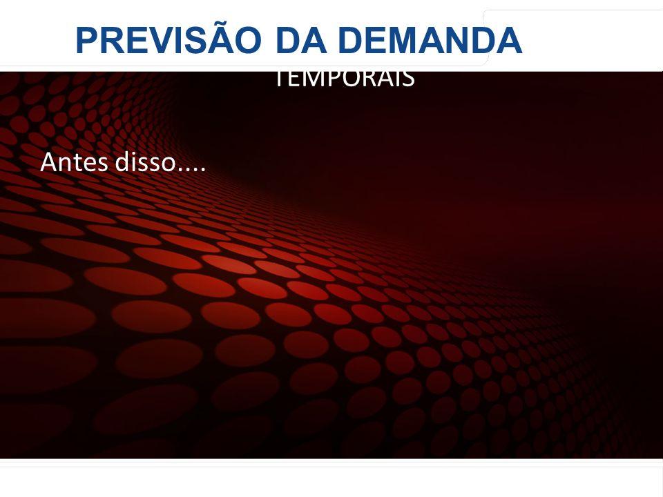 euler@imvnet.com.br | www.slideshare.net/eulernogueira MODELOS DE DECOMPOSIÇÃO DE SÉRIES TEMPORAIS Antes disso.... PREVISÃO DA DEMANDA