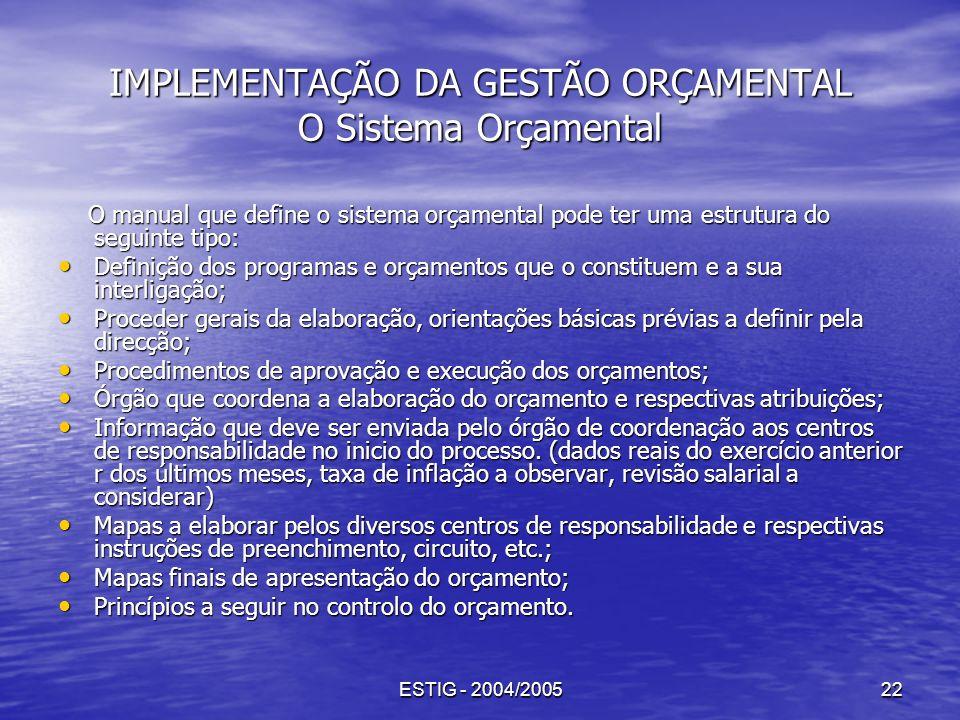 ESTIG - 2004/200522 IMPLEMENTAÇÃO DA GESTÃO ORÇAMENTAL O Sistema Orçamental O manual que define o sistema orçamental pode ter uma estrutura do seguint