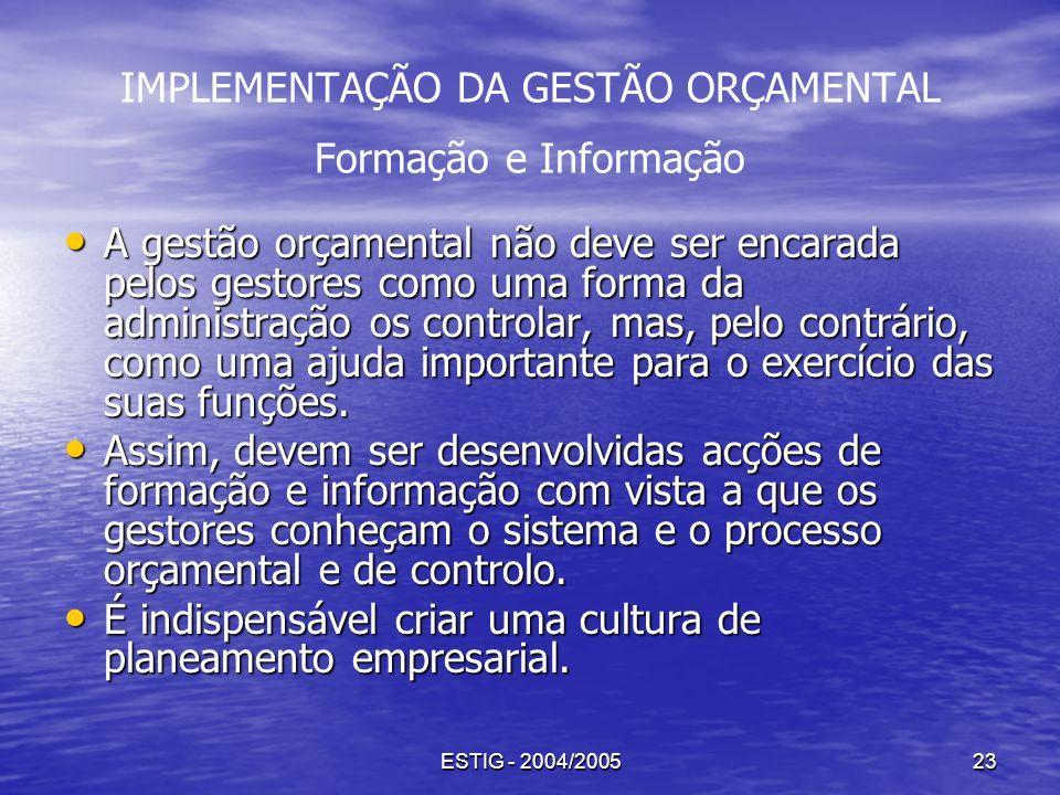 ESTIG - 2004/200523 IMPLEMENTAÇÃO DA GESTÃO ORÇAMENTAL Formação e Informação A gestão orçamental não deve ser encarada pelos gestores como uma forma d