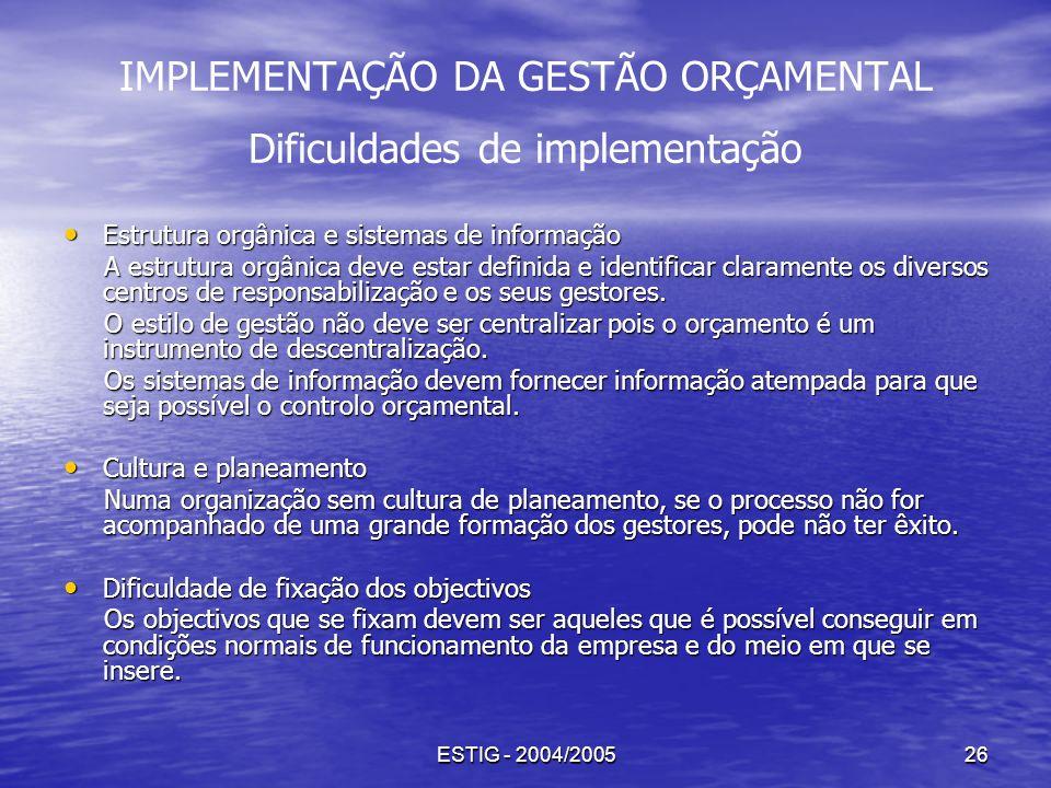 ESTIG - 2004/200526 IMPLEMENTAÇÃO DA GESTÃO ORÇAMENTAL Dificuldades de implementação Estrutura orgânica e sistemas de informação Estrutura orgânica e